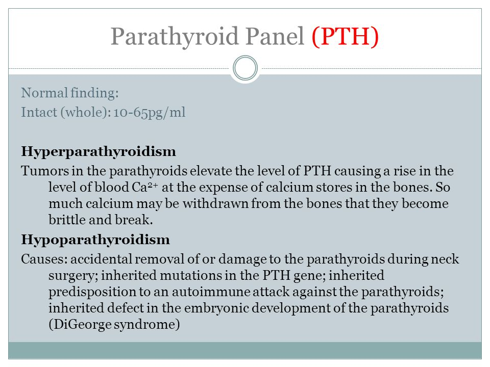Parathyroid Panel (PTH) Normal finding: Intact (whole): 10-65pg/ml Hyperparathyroidism Tumors in the parathyroids elevate the level of PTH causing a rise in the level of blood Ca 2+ at the expense of calcium stores in the bones.