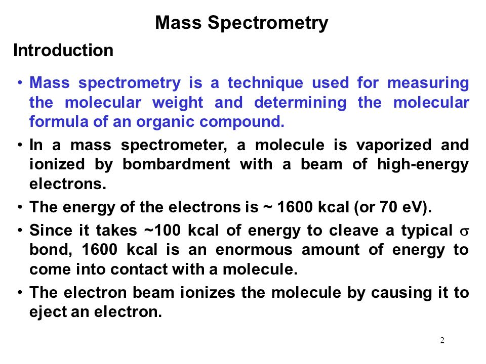 2 Mass Spectrometry Mass spectrometry is a technique used for measuring the molecular weight and determining the molecular formula of an organic compound.