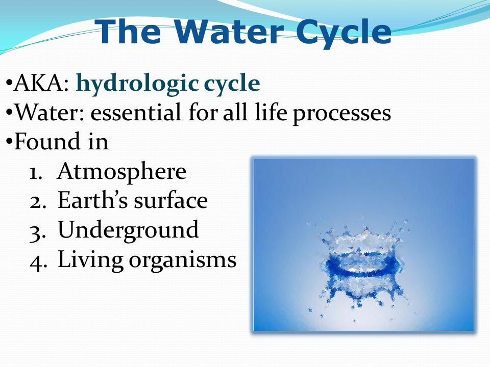 AKA: hydrologic cycle Water: essential for all life processes Found in 1.Atmosphere 2.Earth's surface 3.Underground 4.Living organisms The Water Cycle