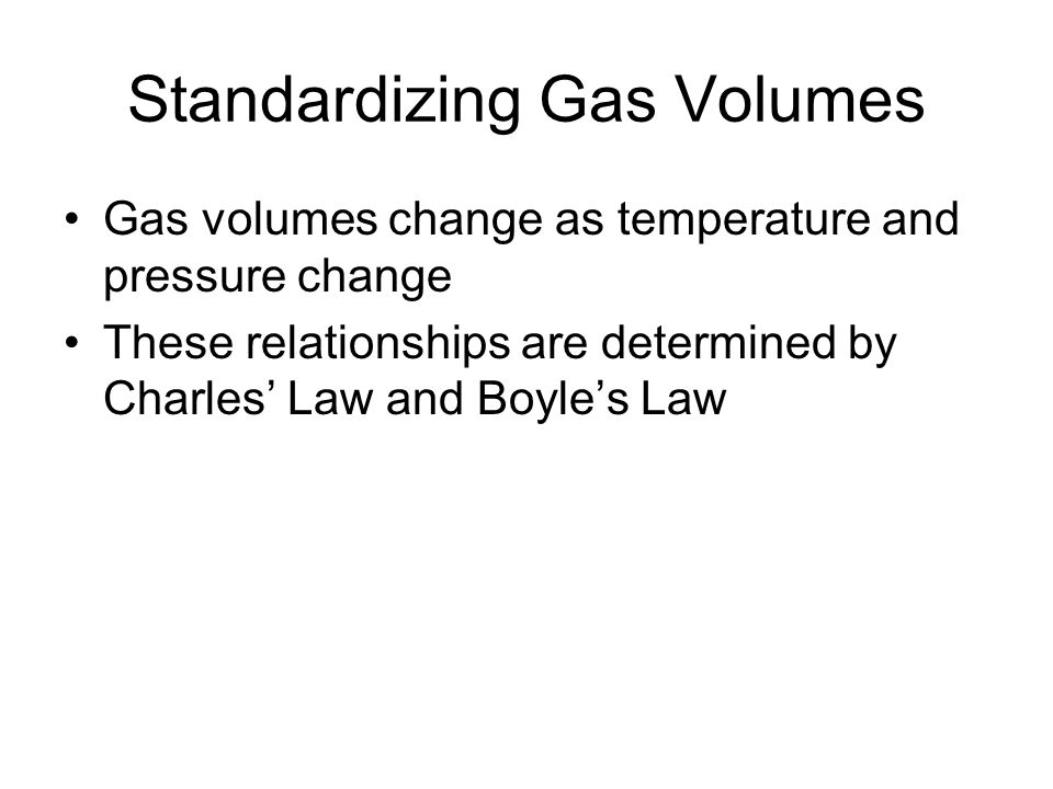 Standardizing Gas Volumes Gas volumes change as temperature and pressure change These relationships are determined by Charles' Law and Boyle's Law