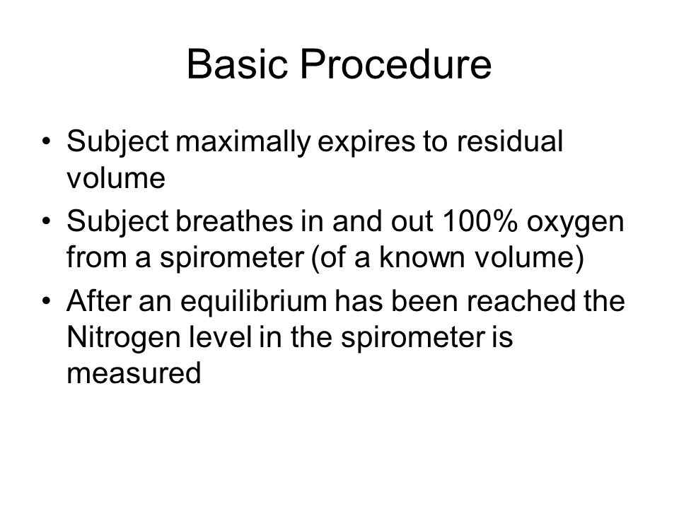 Basic Procedure Subject maximally expires to residual volume Subject breathes in and out 100% oxygen from a spirometer (of a known volume) After an equilibrium has been reached the Nitrogen level in the spirometer is measured