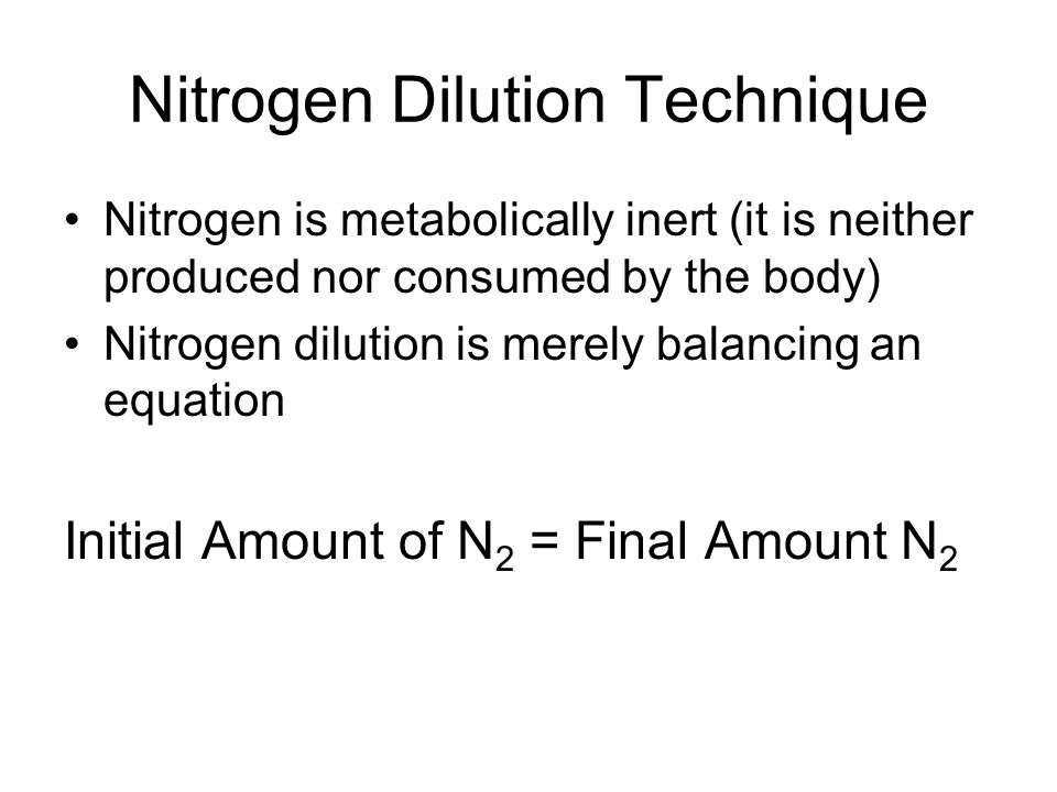 Nitrogen Dilution Technique Nitrogen is metabolically inert (it is neither produced nor consumed by the body) Nitrogen dilution is merely balancing an equation Initial Amount of N 2 = Final Amount N 2
