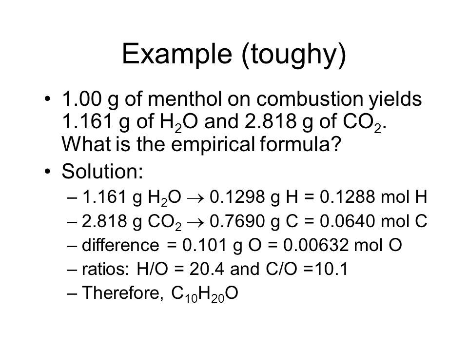 Example (toughy) 1.00 g of menthol on combustion yields 1.161 g of H 2 O and 2.818 g of CO 2. What is the empirical formula? Solution: –1.161 g H 2 O