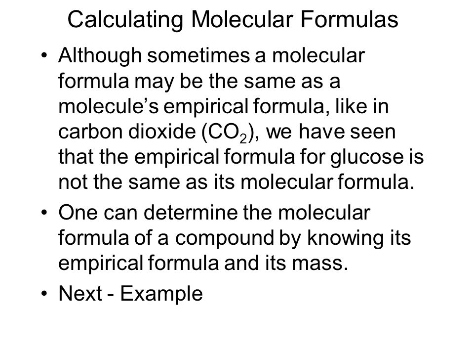 Calculating Molecular Formulas Although sometimes a molecular formula may be the same as a molecule's empirical formula, like in carbon dioxide (CO 2