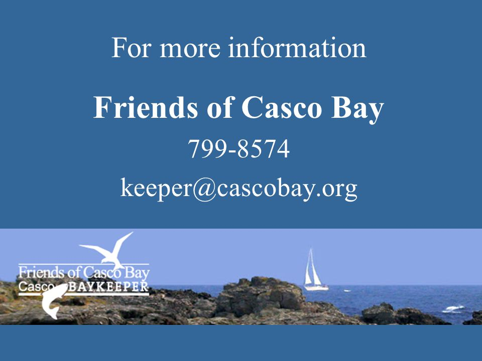 For more information Friends of Casco Bay 799-8574 keeper@cascobay.org