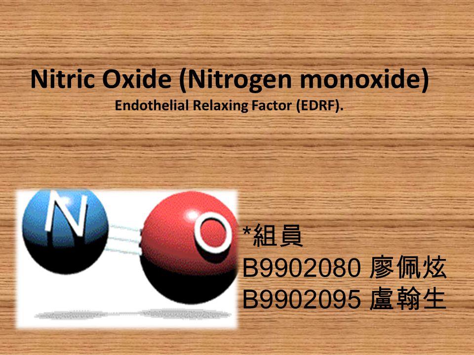 Nitric Oxide (Nitrogen monoxide) Endothelial Relaxing Factor (EDRF). * 組員 B9902080 廖佩炫 B9902095 盧翰生