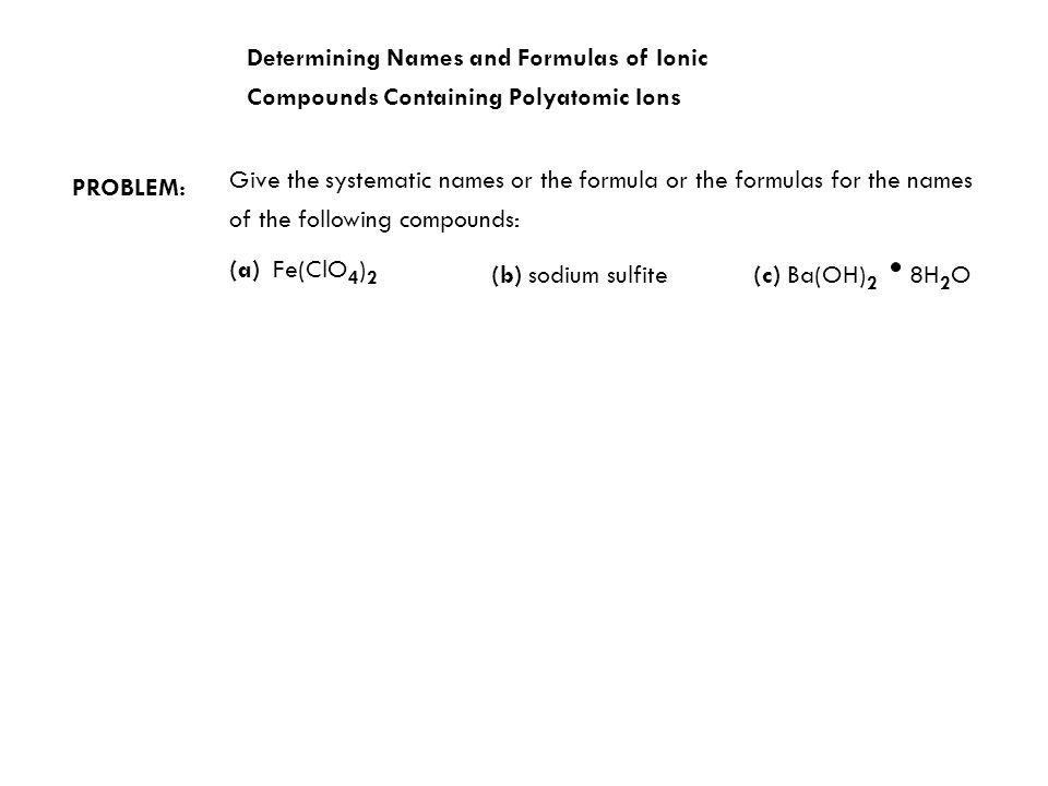 Determining Names and Formulas of Ionic Compounds Containing Polyatomic Ions PROBLEM: Give the systematic names or the formula or the formulas for the names of the following compounds: (a) Fe(ClO 4 ) 2 (b) sodium sulfite(c) Ba(OH) 2 8H 2 O