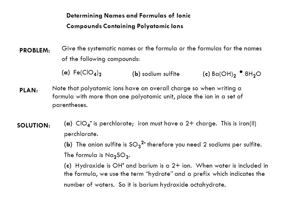 Determining Names and Formulas of Ionic Compounds Containing Polyatomic Ions PLAN: SOLUTION: Note that polyatomic ions have an overall charge so when writing a formula with more than one polyatomic unit, place the ion in a set of parentheses.