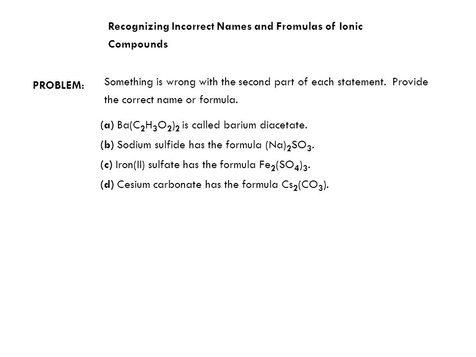 Recognizing Incorrect Names and Fromulas of Ionic Compounds PROBLEM: Something is wrong with the second part of each statement.