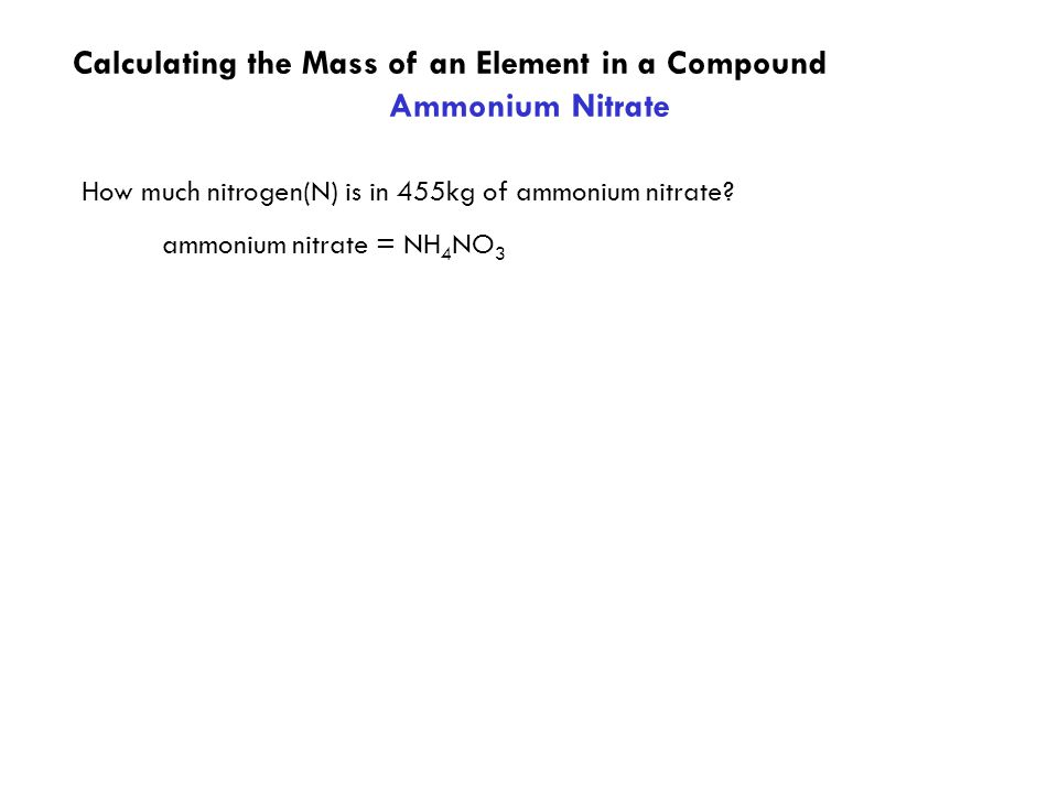 Calculating the Mass of an Element in a Compound Ammonium Nitrate ammonium nitrate = NH 4 NO 3 How much nitrogen(N) is in 455kg of ammonium nitrate?