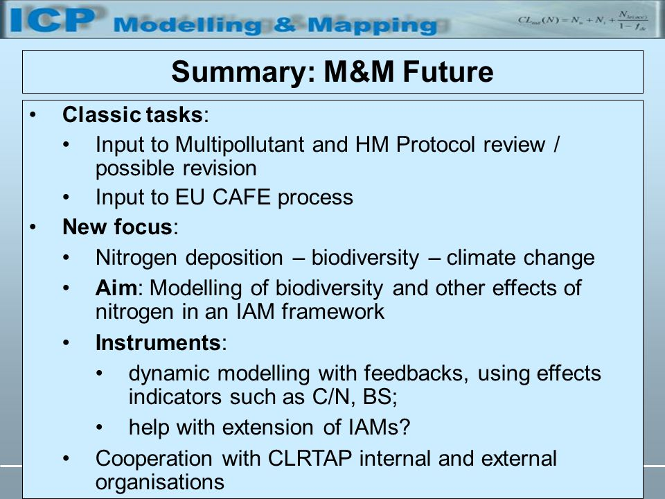 TFIAM, 25 - 27 May 2005, BerlinTill Spranger Summary: M&M Future Classic tasks: Input to Multipollutant and HM Protocol review / possible revision Input to EU CAFE process New focus: Nitrogen deposition – biodiversity – climate change Aim: Modelling of biodiversity and other effects of nitrogen in an IAM framework Instruments: dynamic modelling with feedbacks, using effects indicators such as C/N, BS; help with extension of IAMs.