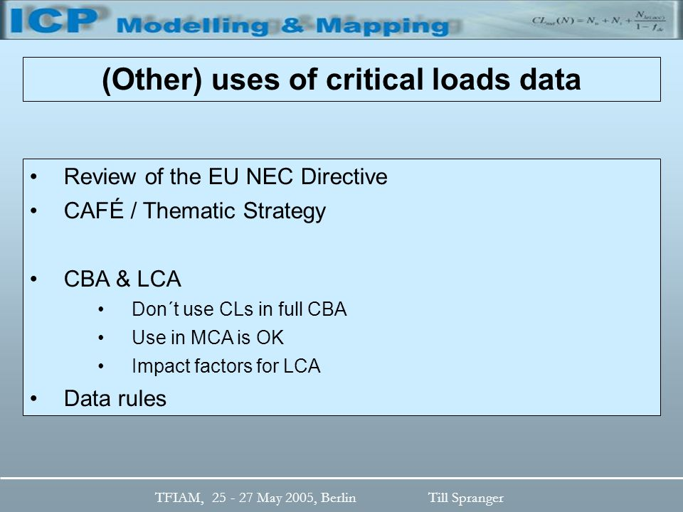 TFIAM, 25 - 27 May 2005, BerlinTill Spranger Review of the EU NEC Directive CAFÉ / Thematic Strategy CBA & LCA Don´t use CLs in full CBA Use in MCA is OK Impact factors for LCA Data rules (Other) uses of critical loads data