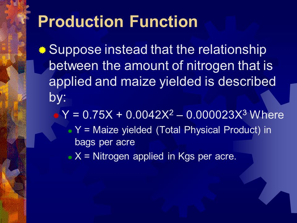 Production Function  Suppose instead that the relationship between the amount of nitrogen that is applied and maize yielded is described by:  Y = 0.75X + 0.0042X 2 – 0.000023X 3 Where  Y = Maize yielded (Total Physical Product) in bags per acre  X = Nitrogen applied in Kgs per acre.