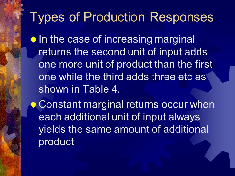 Types of Production Responses  In the case of increasing marginal returns the second unit of input adds one more unit of product than the first one while the third adds three etc as shown in Table 4.