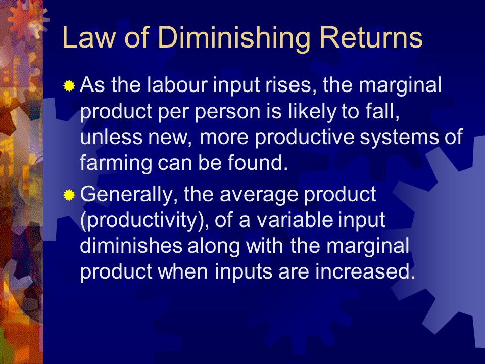 Law of Diminishing Returns  As the labour input rises, the marginal product per person is likely to fall, unless new, more productive systems of farming can be found.