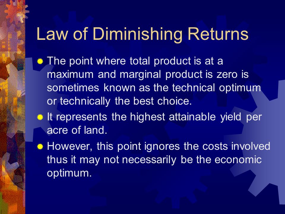 Law of Diminishing Returns  The point where total product is at a maximum and marginal product is zero is sometimes known as the technical optimum or technically the best choice.