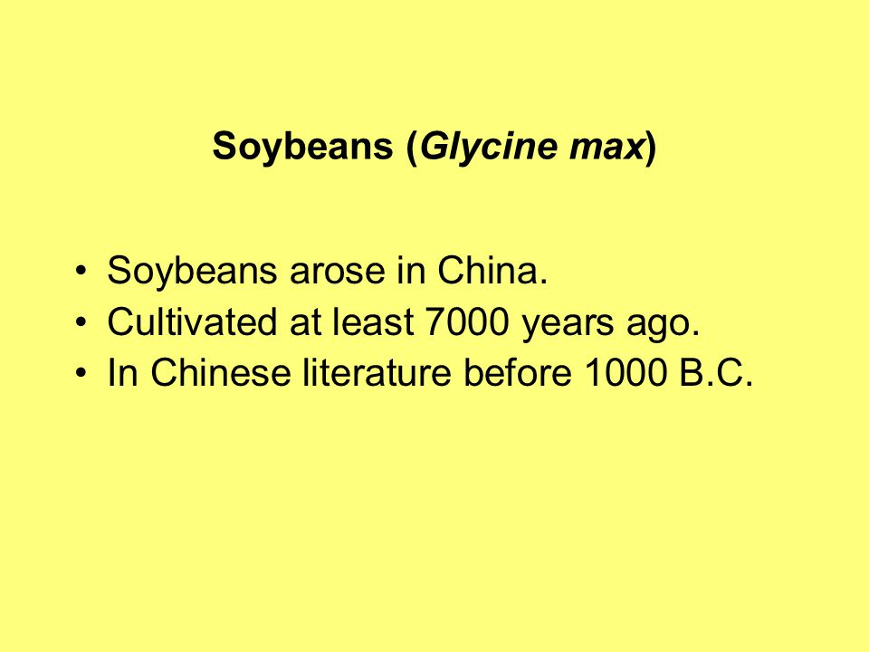 Soybeans (Glycine max) Soybeans arose in China. Cultivated at least 7000 years ago.