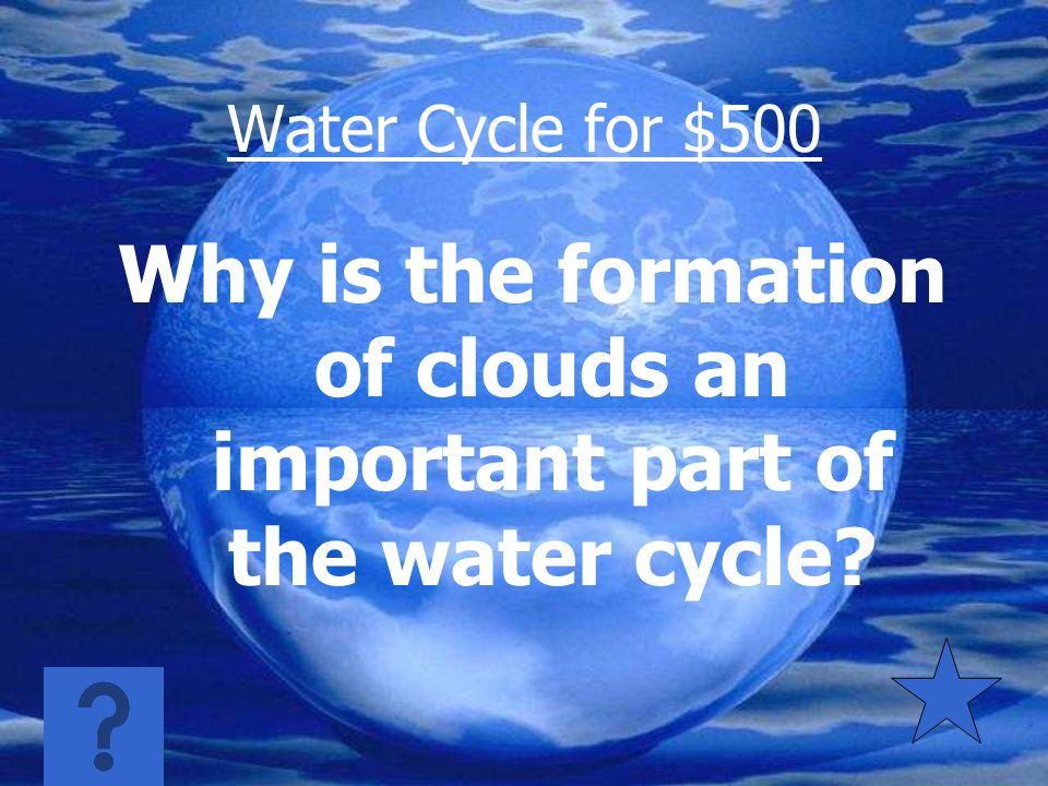 Water Cycle $400 Organisms on Earth depend on water for life (Without water, life would cease to exist)
