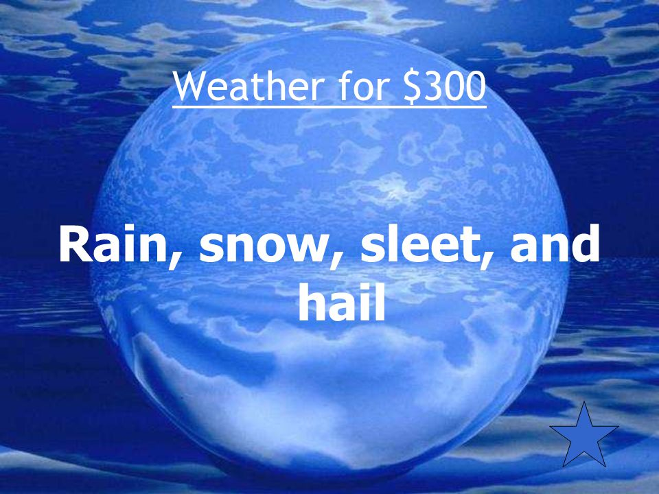 Weather for $300 What are the four forms of precipitation?
