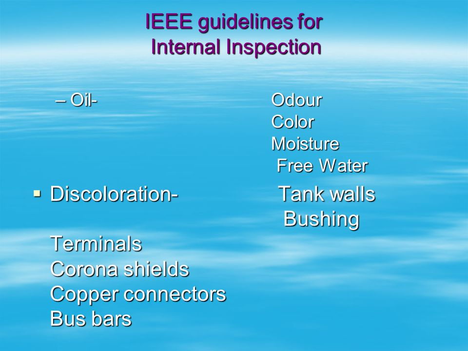 IEEE GUIDELINES INTERNAL Inspection  Loose connections - Tap leads Bushings Terminal Boards Spacers Core bolt nuts.  Physical status- Contacts Opera