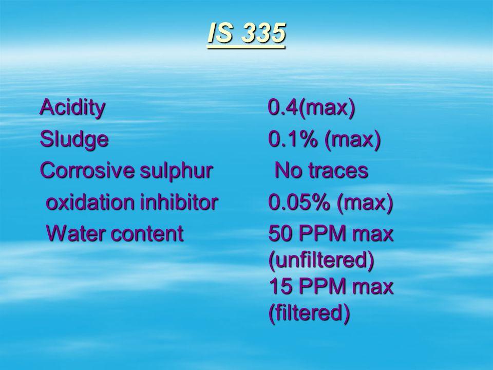IS 335 Density o.89 gm/cm 3 at 29.5º C Viscosity 27 MAX at 27º C IFT 0.04 N/M Flash point 140 0 c Pour point -6 0 c BDV 30 KV unfiltered 60 KV filtere