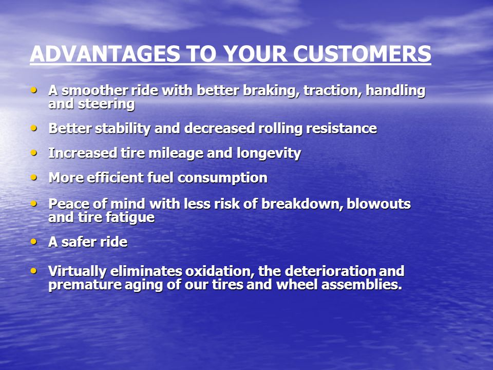 ADVANTAGES TO YOUR CUSTOMERS A smoother ride with better braking, traction, handling and steering Better stability and decreased rolling resistance Increased tire mileage and longevity More efficient fuel consumption Peace of mind with less risk of breakdown, blowouts and tire fatigue A safer ride Virtually eliminates oxidation, the deterioration and premature aging of our tires and wheel assemblies.