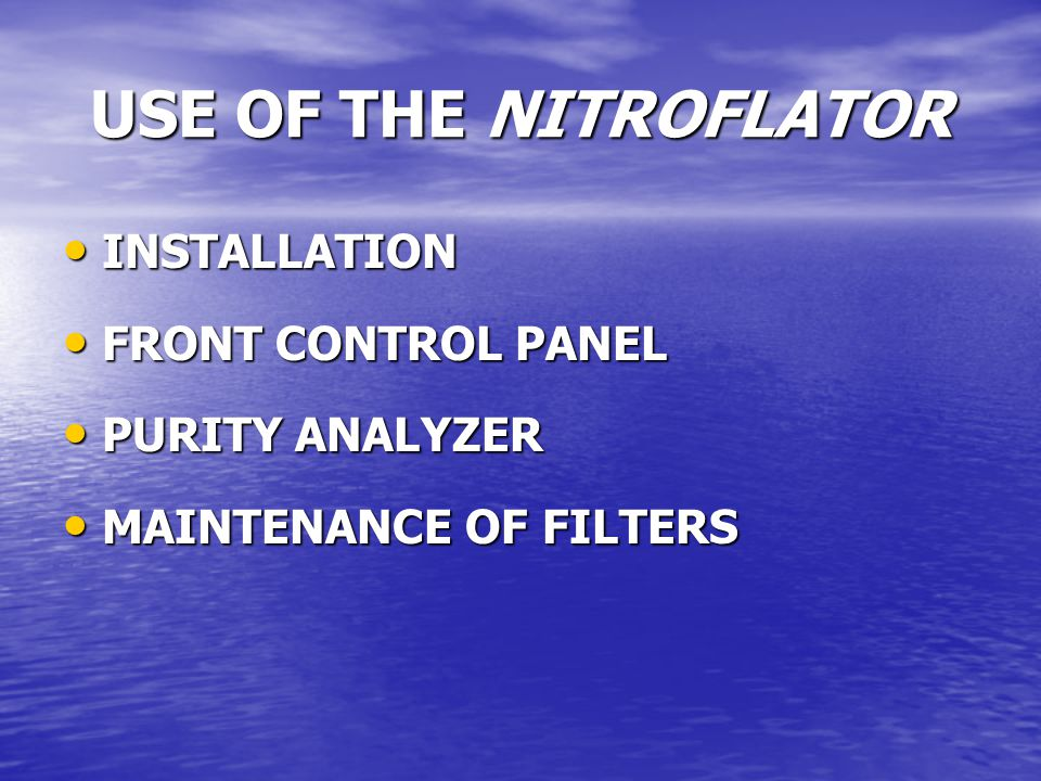 USE OF THE NITROFLATOR INSTALLATION INSTALLATION FRONT CONTROL PANEL FRONT CONTROL PANEL PURITY ANALYZER PURITY ANALYZER MAINTENANCE OF FILTERS MAINTENANCE OF FILTERS