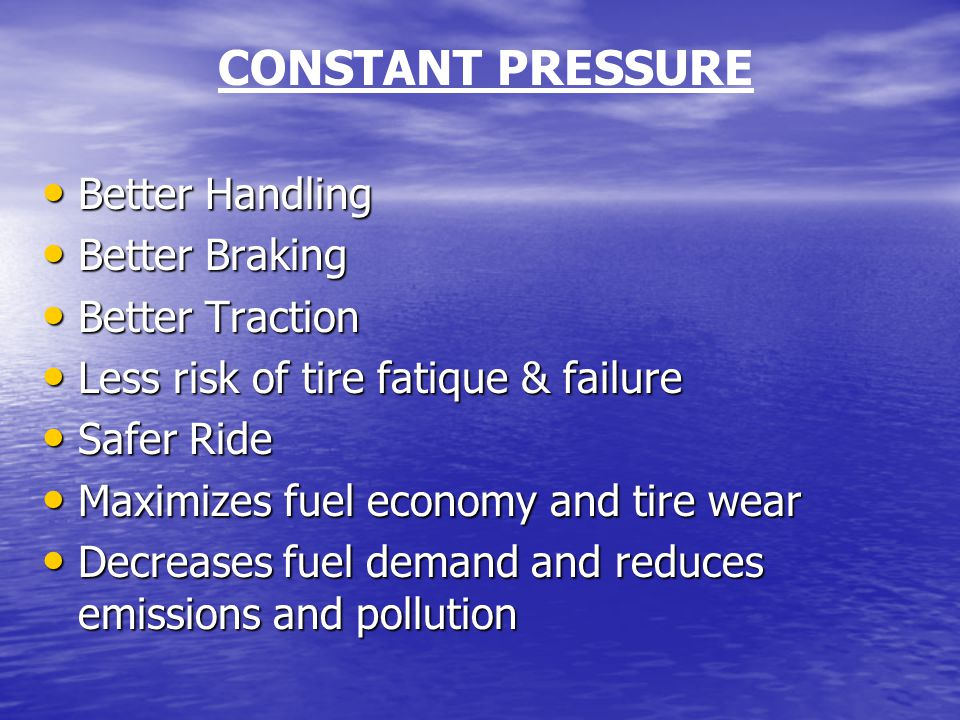 CONSTANT PRESSURE Better Handling Better Handling Better Braking Better Braking Better Traction Better Traction Less risk of tire fatique & failure Less risk of tire fatique & failure Safer Ride Safer Ride Maximizes fuel economy and tire wear Maximizes fuel economy and tire wear Decreases fuel demand and reduces emissions and pollution Decreases fuel demand and reduces emissions and pollution