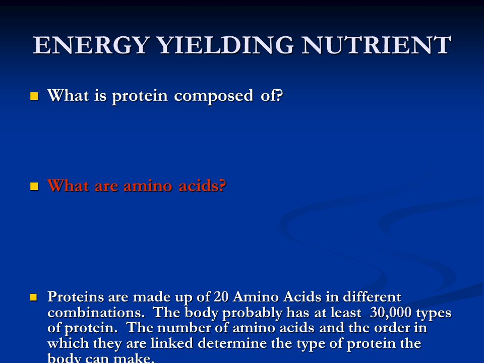 ENERGY YIELDING NUTRIENT What is protein composed of? What is protein composed of? What are amino acids? What are amino acids? Proteins are made up of