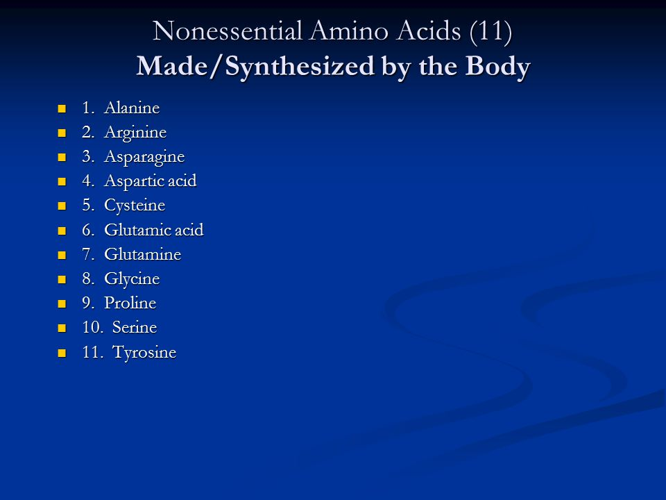 Nonessential Amino Acids (11) Made/Synthesized by the Body 1. Alanine 1. Alanine 2. Arginine 2. Arginine 3. Asparagine 3. Asparagine 4. Aspartic acid
