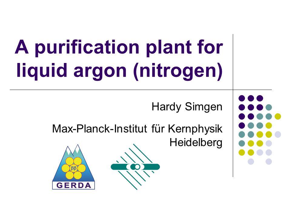 A purification plant for liquid argon (nitrogen) Hardy Simgen Max-Planck-Institut für Kernphysik Heidelberg