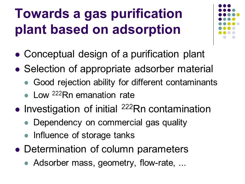 Towards a gas purification plant based on adsorption Conceptual design of a purification plant Selection of appropriate adsorber material Good rejection ability for different contaminants Low 222 Rn emanation rate Investigation of initial 222 Rn contamination Dependency on commercial gas quality Influence of storage tanks Determination of column parameters Adsorber mass, geometry, flow-rate,...
