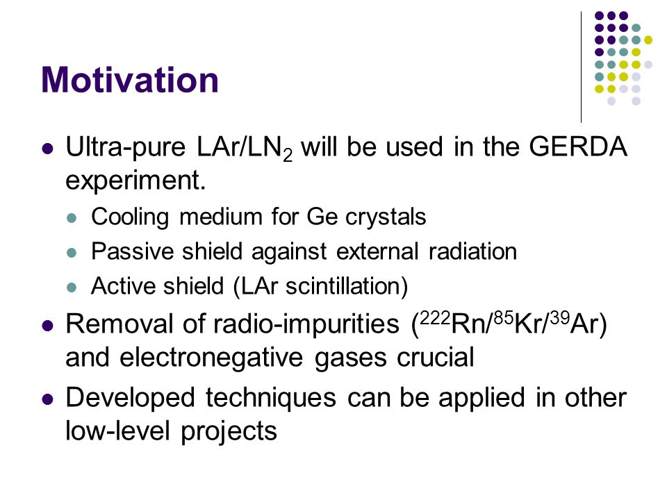 Motivation Ultra-pure LAr/LN 2 will be used in the GERDA experiment.
