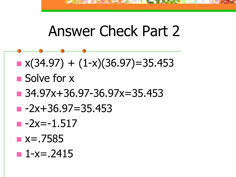Answer Check Part 2 x(34.97) + (1-x)(36.97)=35.453 Solve for x 34.97x+36.97-36.97x=35.453 -2x+36.97=35.453 -2x=-1.517 x=.7585 1-x=.2415