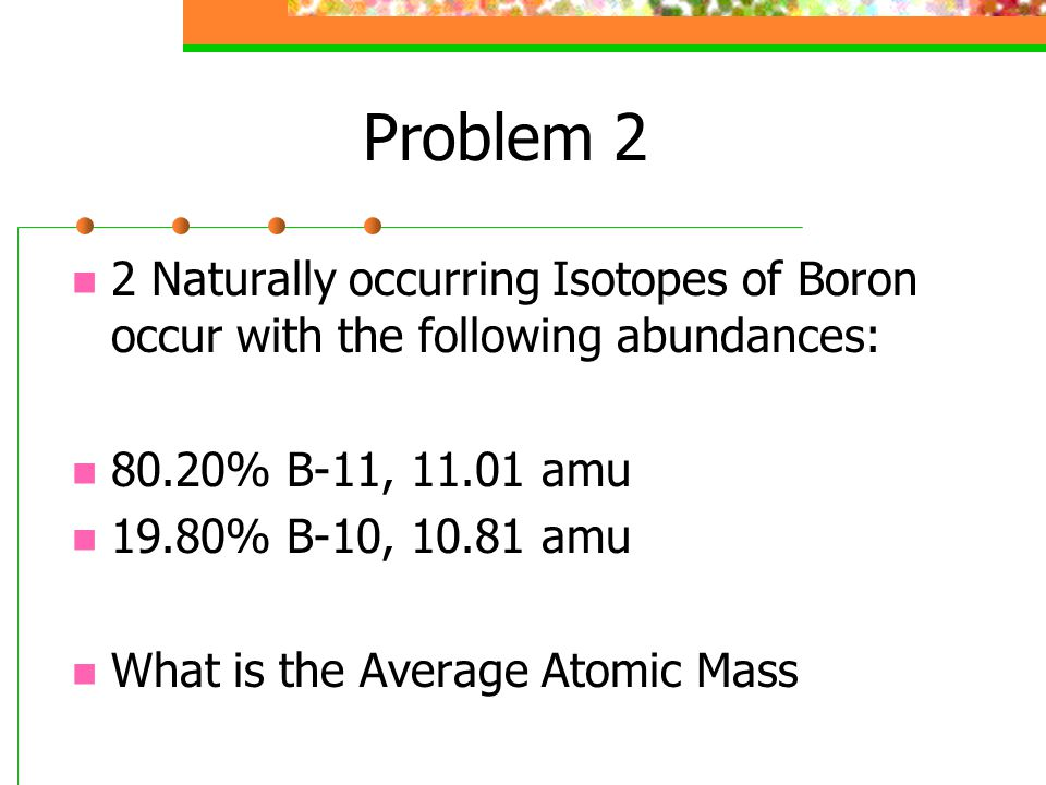 Problem 2 2 Naturally occurring Isotopes of Boron occur with the following abundances: 80.20% B-11, 11.01 amu 19.80% B-10, 10.81 amu What is the Average Atomic Mass