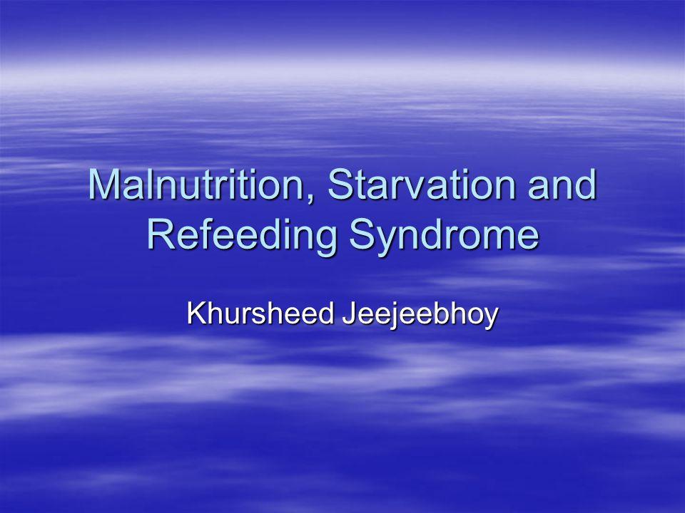 Malnutrition, Starvation and Refeeding Syndrome Khursheed Jeejeebhoy