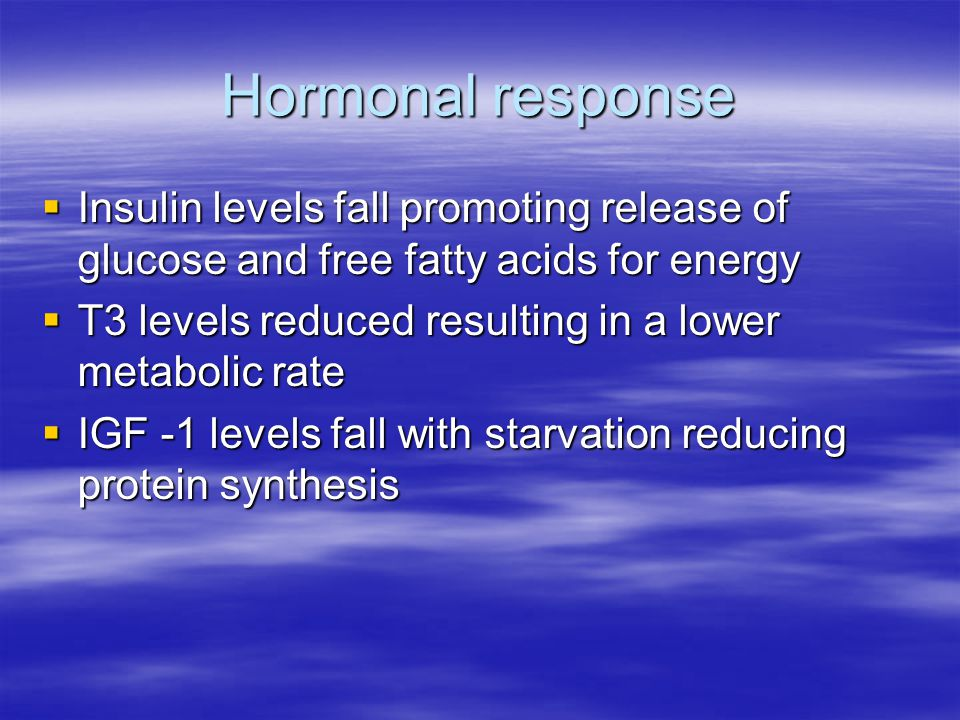 Hormonal response  Insulin levels fall promoting release of glucose and free fatty acids for energy  T3 levels reduced resulting in a lower metabolic rate  IGF -1 levels fall with starvation reducing protein synthesis