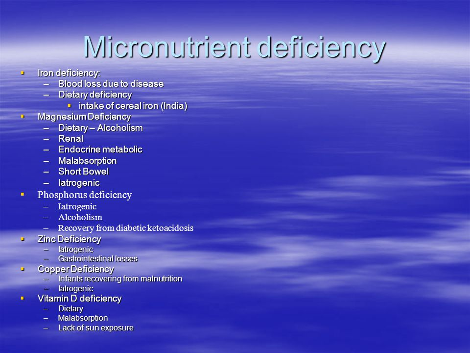 Micronutrient deficiency  Iron deficiency: –Blood loss due to disease –Dietary deficiency  intake of cereal iron (India)  Magnesium Deficiency –Dietary – Alcoholism –Renal –Endocrine metabolic –Malabsorption –Short Bowel –Iatrogenic   Phosphorus deficiency – –Iatrogenic – –Alcoholism – –Recovery from diabetic ketoacidosis  Zinc Deficiency –Iatrogenic –Gastrointestinal losses  Copper Deficiency –Infants recovering from malnutrition –Iatrogenic  Vitamin D deficiency –Dietary –Malabsorption –Lack of sun exposure