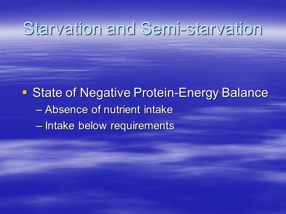Starvation and Semi-starvation  State of Negative Protein-Energy Balance –Absence of nutrient intake –Intake below requirements