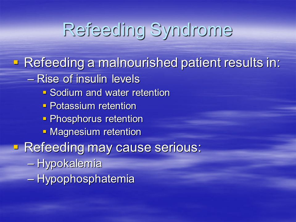 Refeeding Syndrome  Refeeding a malnourished patient results in: –Rise of insulin levels  Sodium and water retention  Potassium retention  Phosphorus retention  Magnesium retention  Refeeding may cause serious: –Hypokalemia –Hypophosphatemia