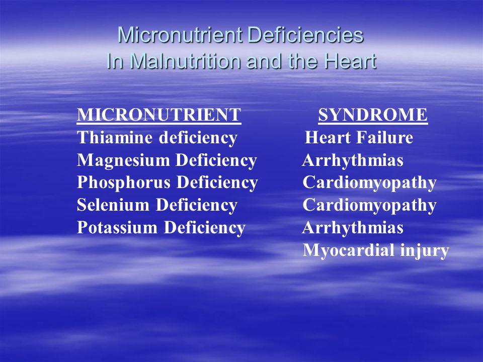 Micronutrient Deficiencies In Malnutrition and the Heart MICRONUTRIENTSYNDROME Thiamine deficiency Heart Failure Magnesium Deficiency Arrhythmias Phosphorus Deficiency Cardiomyopathy Selenium Deficiency Cardiomyopathy Potassium Deficiency Arrhythmias Myocardial injury