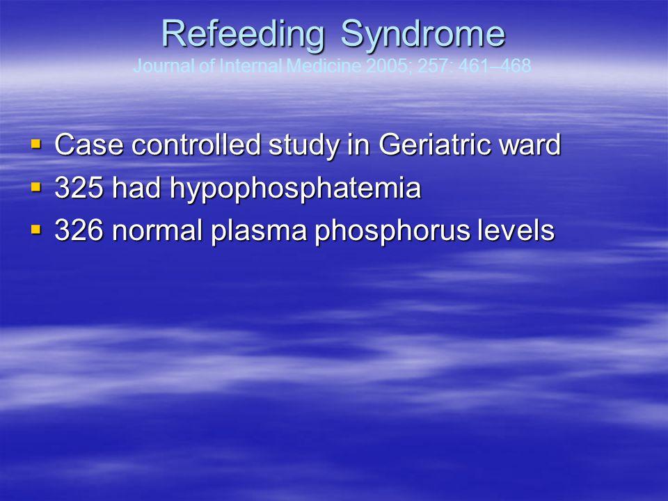 Refeeding Syndrome Refeeding Syndrome Journal of Internal Medicine 2005; 257: 461–468  Case controlled study in Geriatric ward  325 had hypophosphatemia  326 normal plasma phosphorus levels
