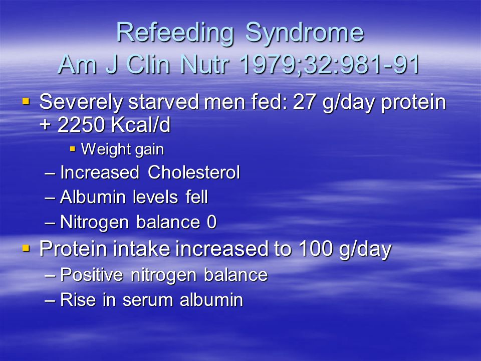 Refeeding Syndrome Am J Clin Nutr 1979;32:981-91  Severely starved men fed: 27 g/day protein + 2250 Kcal/d  Weight gain –Increased Cholesterol –Albu