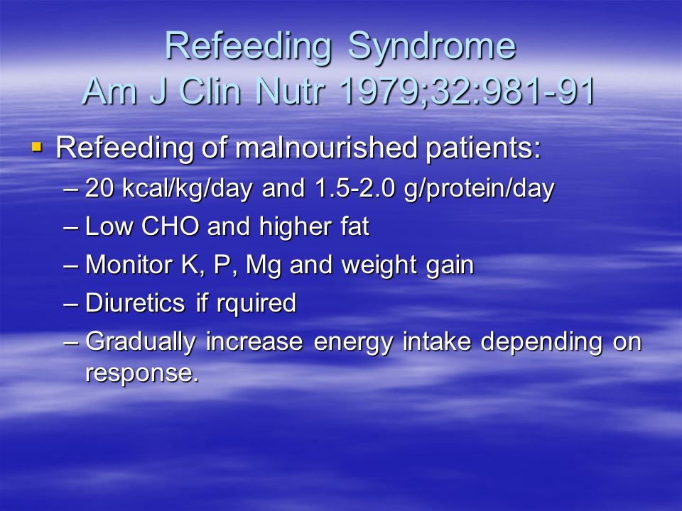 Refeeding Syndrome Am J Clin Nutr 1979;32:981-91  Refeeding of malnourished patients: –20 kcal/kg/day and 1.5-2.0 g/protein/day –Low CHO and higher f