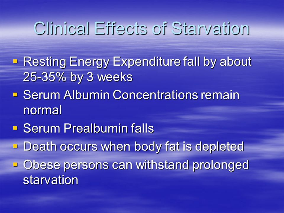 Clinical Effects of Starvation  Resting Energy Expenditure fall by about 25-35% by 3 weeks  Serum Albumin Concentrations remain normal  Serum Preal