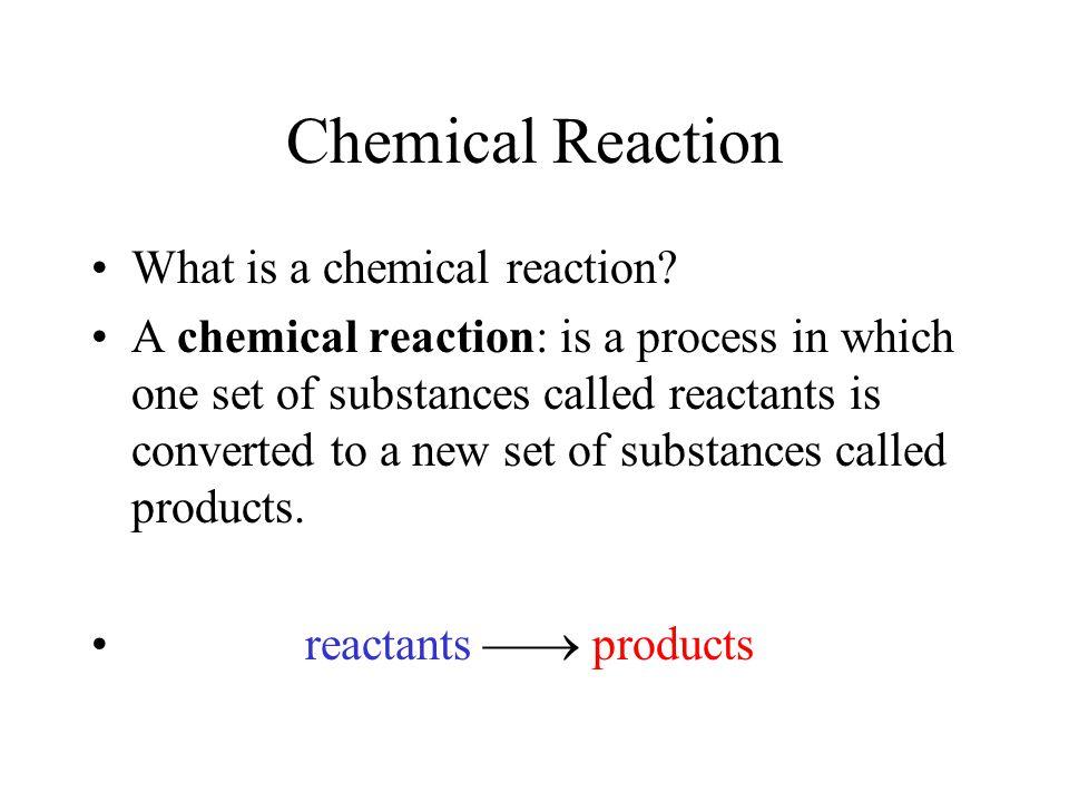 Chemical Reaction What is a chemical reaction.