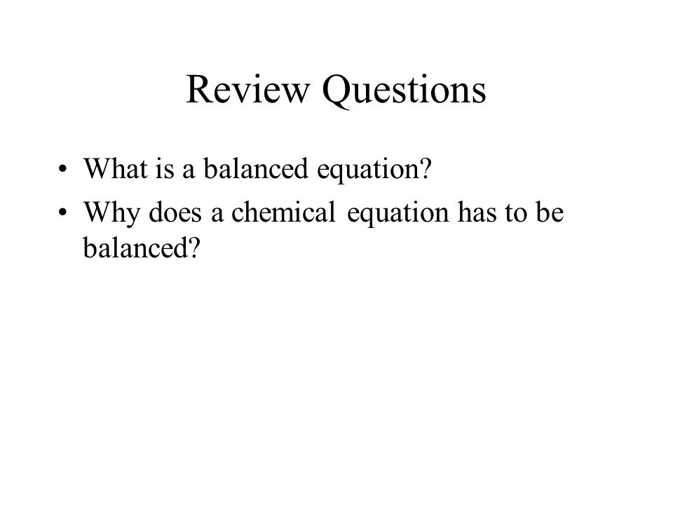 Review Questions What is a balanced equation? Why does a chemical equation has to be balanced?