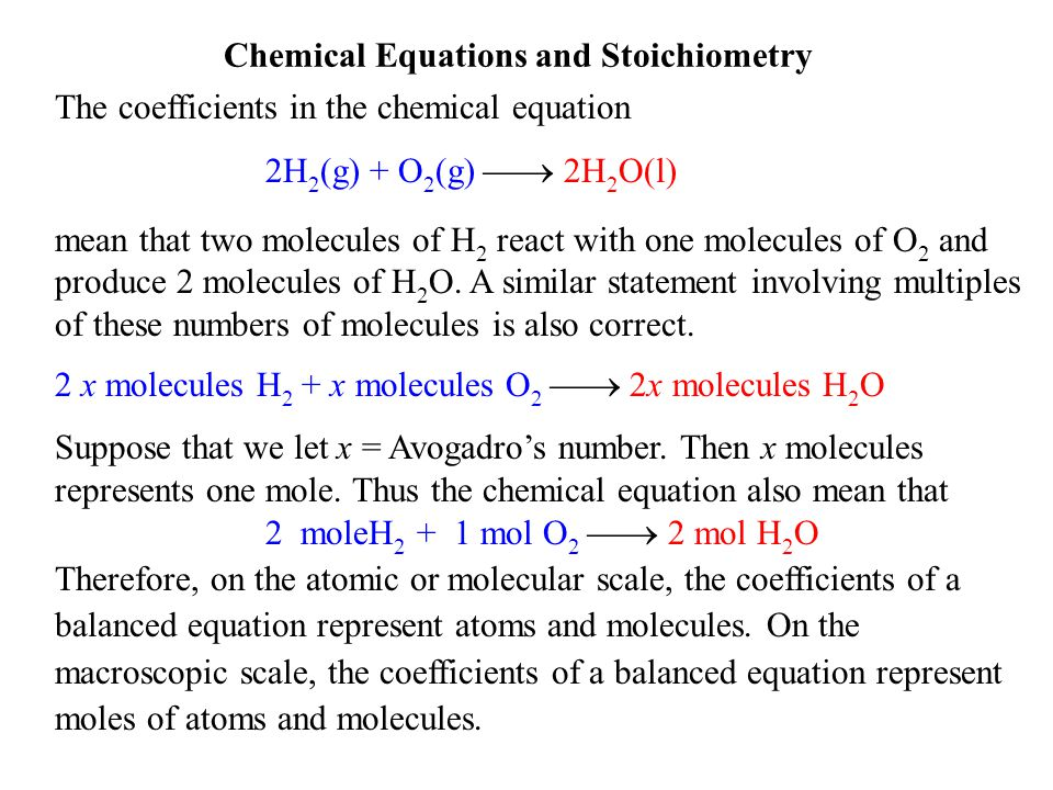 Chemical Equations and Stoichiometry The coefficients in the chemical equation 2H 2 (g) + O 2 (g)  2H 2 O(l) mean that two molecules of H 2 react with one molecules of O 2 and produce 2 molecules of H 2 O.