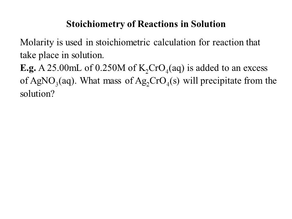 Stoichiometry of Reactions in Solution Molarity is used in stoichiometric calculation for reaction that take place in solution.