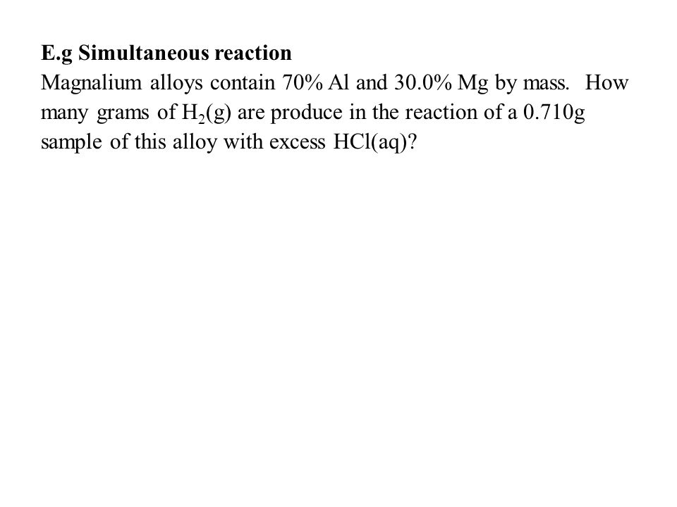 E.g Simultaneous reaction Magnalium alloys contain 70% Al and 30.0% Mg by mass.